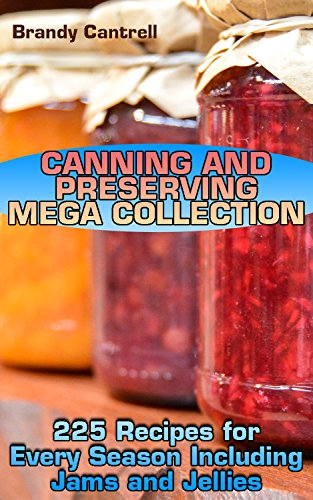 Canning and Preserving Mega Collection: 225 Recipes for Every Season Including Jams and Jellies: (Canning Cookbook, Homemade Canning, Canning Recipes) by Brandy  Cantrell