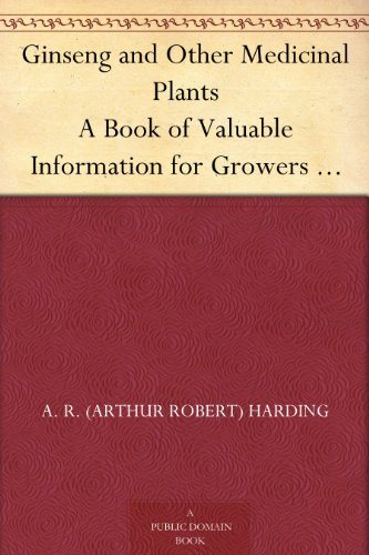 Ginseng and Other Medicinal Plants A Book of Valuable Information for Growers as Well as Collectors of Medicinal Roots, Barks, Leaves, Etc.