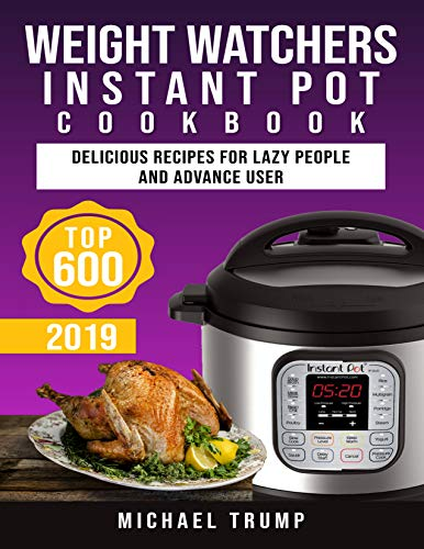Weight Watchers Instant Pot Cookbook #2019: Top 600 Delicious Recipes For Lazy People and Advance User ! by Michael Trump