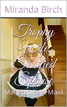 Trophy Wife, Sissified Spouse: Made To Be A Maid (English Edition) por [Birch, Miranda]