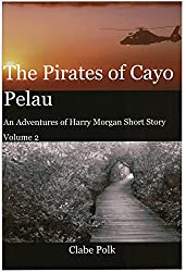 The Pirates of Cayo Pelau: An Adventures of Harry Morgan Short Story, Volume 2 (The Adventures of Harry Morgan)