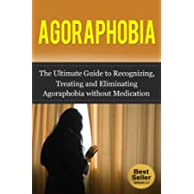 Agoraphobia: The Ultimate Guide to Recognizing, Treating and Eliminating Agoraphobia without Medication