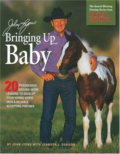 John Lyons' Bringing Up Baby: 20 Progressive Ground-Work Lessons to Develop Your Young Horse into a Reliable, Accepting Partner by Trafalgar Square Books