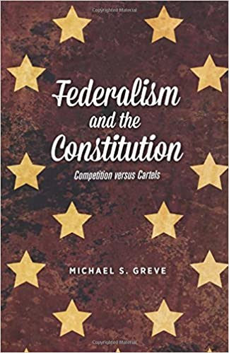 Book Federalism and the Constitution: Competition versus Cartels by Michael S. Greve (2015-05-20)