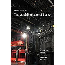 The Architecture of Story: A Technical Guide for the Dramatic Writer (Chicago Guides to Writing, Editing, and Publishing)