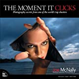The Moment It Clicks: Photography secrets from one of the world's top...