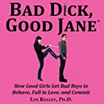 Bad Dick, Good Jane: How Good Girls Get Bad Boys to Behave, Fall in Love, and Commit | Lyn Kelley