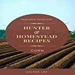 Hunter and Homestead Recipes: Corn: Vegetable Collection, Book 2 | Arlene Lee