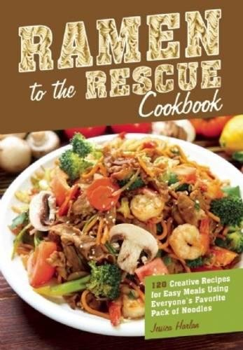 Ramen to the Rescue Cookbook: 120 Creative Recipes for Easy Meals Using Everyone's Favorite Pack of Noodles by Jessica Harlan