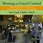 Meeting at Grand Central: Understanding the Social and Evolutionary Roots of Cooperation | Lee Cronk,Beth L. Leech.