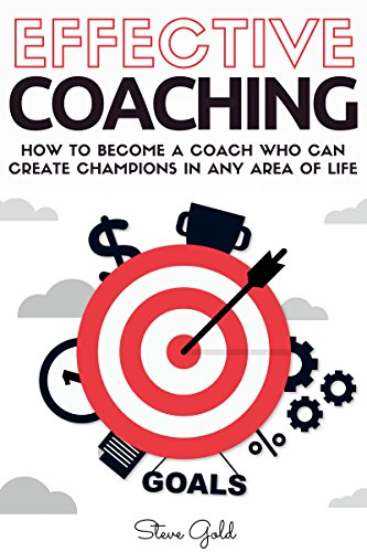 Coaching: Effective Coaching: How To Become A Coach Who Can Create Champions In Any Area Of Life (coaching, leadership, coaching business, coaching questions, ... coaching sports, life coaching, training)