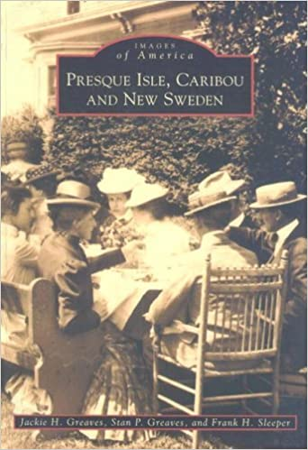 Presque Isle, Caribou and New Sweden (Images of America) by Jackie H. Greaves (1994-12-01)