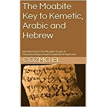 The Moabite Key to Kemetic, Arabic and Hebrew: Introduction to The Moabite Script, A Phenomenological and Grammatical Approach