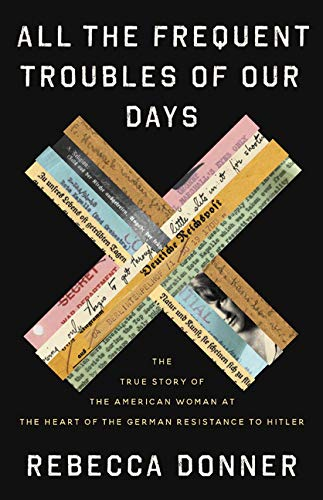 Book Cover: All the Frequent Troubles of Our Days: The True Story of the American Woman at the Heart of the German Resistance to Hitler