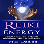 Reiki Energy: Discover the Ancient Arts of Self-Healing the Mind and Body | M.E. Dahkid