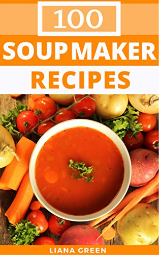 Soup Maker Recipes: 100 Delicious & Nutritious Soup Recipes For Your Soup Maker