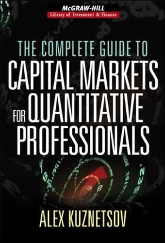 The Complete Guide to Capital Markets for Quantitative Professionals (McGraw-Hill Library of Investment and Finance) by Alex Kuznetsov