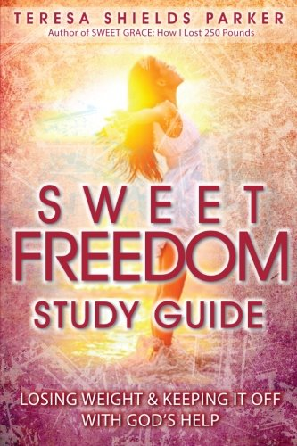 Sweet Freedom Study Guide: Losing Weight and Keeping It Off With God's Help (The Sweet Series) (Volume 5) (Gods Shield)