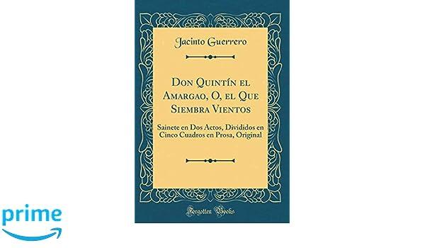 Don Quintín el Amargao, O, el Que Siembra Vientos: Sainete en Dos Actos, Divididos en Cinco Cuadros en Prosa, Original (Classic Reprint) (Spanish Edition): ...