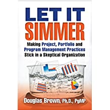 Let It Simmer: Making Project, Portfolio and Program Management Practices Stick in a Skeptical Organization (The Simmer System)