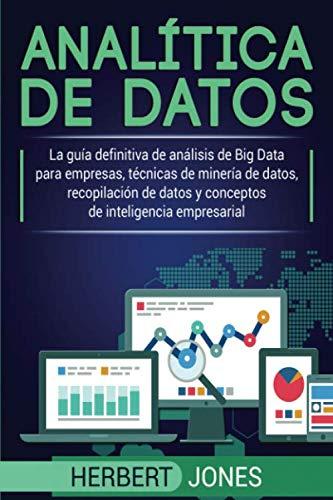 Analítica de datos: La guía definitiva de análisis de Big Data para empresas, técnicas de minería de datos, recopilación de datos y conceptos de inteligencia empresarial (Spanish Edition)