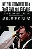 Have You Received the Holy Ghost since You Believed?, Lennox Anthony Blaides, 143891475X