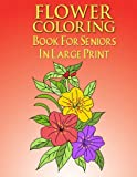 Flower Coloring Book For Seniors In Large Print: Flower Coloring Book Seniors Adults Large Print Easy Coloring (Flower Coloring Books For Adults And Seniors Series) (Volume 1)
