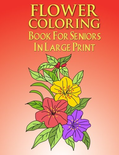 Flower Coloring Book For Seniors In Large Print: Flower Colo