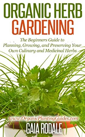 Organic Herb Gardening The Beginners Guide To Planning Growing And Preserving