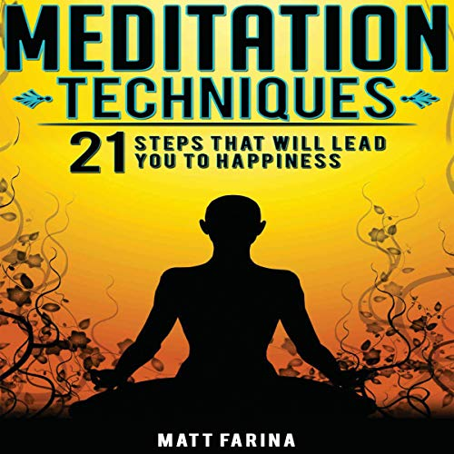Meditation Techniques: 21 Steps That Will Lead You to Happiness
