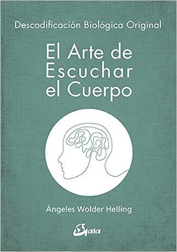 El arte de escuchar el cuerpo. Descodificación biológica original Psicoemoción: Amazon.es: Ángeles Wolder Helling: Libros