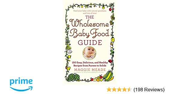 Amazon the wholesome baby food guide over 150 easy delicious amazon the wholesome baby food guide over 150 easy delicious and healthy recipes from purees to solids 9780446584104 maggie meade books forumfinder Images