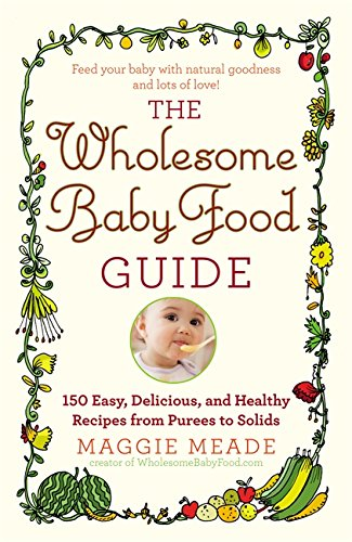 The Wholesome Baby Food Guide: Over 150 Easy, Delicious, and Healthy Recipes from Purees to Solids by Maggie Meade