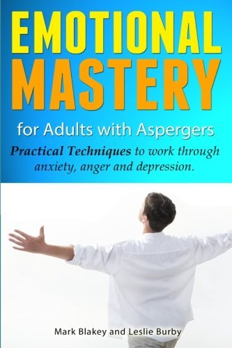 Emotional Mastery For Adults With Aspergers: practical techniques to work with anger, anxiety and depression by Leslie Burby (2012-12-09)