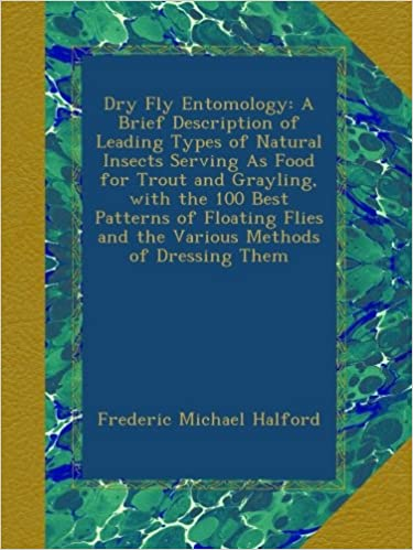 Dry Fly Entomology: A Brief Description of Leading Types of Natural Insects Serving As Food for Trout and Grayling, with the 100 Best Patterns of ... and the Various Methods of Dressing Them