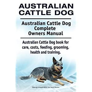 Australian Cattle Dog. Australian Cattle Dog Complete Owners Manual. Australian Cattle Dog book for care, costs, feeding, grooming, health and training. 29