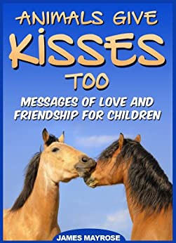 Animals Give Kisses Too. Messages of Love and Friendship for Children. (Animals With a Message Book 4) by [Mayrose, James]