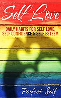 Self Love: Daily Habits For Self Love, Self Confidence & Self Esteem (Love Yourself,Self Acceptance,Self Confidence,Self Esteem,Self Improvement,Happiness,Depression Book 1) by [Self, Perfect]
