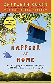 Happier at Home: Kiss More, Jump More, Abandon Self-Control, and My Other Experiments in Everyday Life