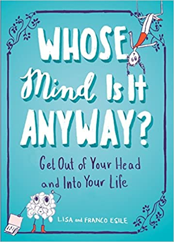 whose mind is it anyway get out of your head and into your life  whose mind is it anyway get out of your head and into your life lisa esile franco esile 9781101982631 com books