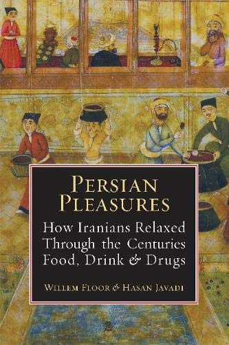 Persian Pleasures: How Iranians Relaxed Through the Centuries with Food, Drink and Drugs by Willem Floor, Hasan Javadi, Mashallah Razmi