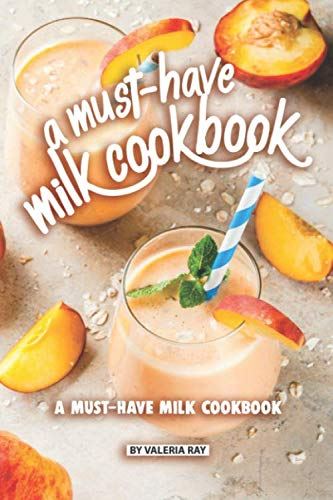 A Must-Have Milk Cookbook: Quick and Easy Milk Recipes For Everyone