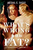 What's Wrong with Fat?, Abigail C. Saguy, 0199377111