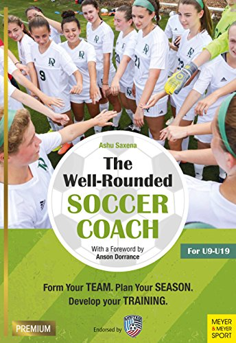 The Well-Rounded Soccer Coach: Form Your Team, Plan Your Season, Develop Your Training: For U9-U19 (Coach Soccer Team)