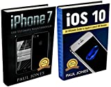iPhone 7: iOS 10: An Ultimate Guide To Apple's Latest Mobile Device and iOS Version (Bundle)