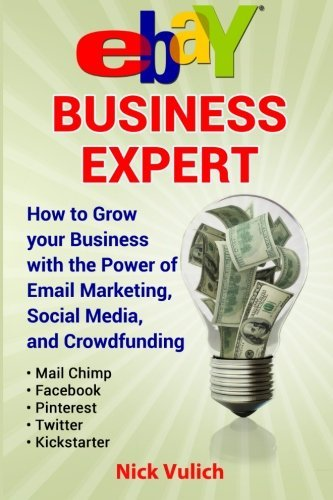 eBay Business Expert: eBay Business Expert: How to Grow your Business with the Power of Email Marketing, Social Media, and Crowdfunding with Kickstarter
