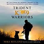 Trident K9 Warriors: My Tale From the Training Ground to the Battlefield with Elite Navy SEAL Canines | Michael Ritland,Gary Brozek