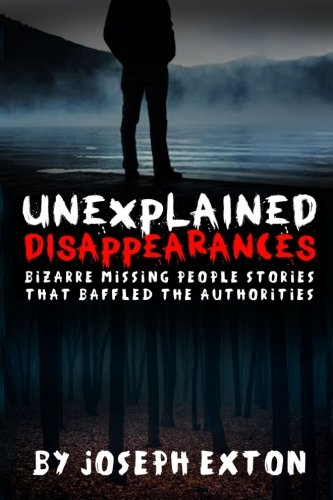 Unexplained Disappearances: Bizarre Missing People Stories That Baffled The Authorities (Missing Persons, Bizarre True Stories, Missing People, True Police Stories, Conspiracy Theories) (Volume 2)