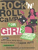 Rock 'n Roll Camp for Girls: How to Start a Band, Write Songs, Record an Album, and Rock Out!