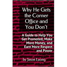 Why He Gets the Corner Office and You Don't: A Guide to Help You Get Promoted, Make More Money, and Earn More Respect and Power